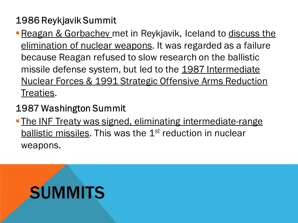 SUMMITS 1986 Reykjavik Summit  Reagan & Gorbachev met in Reykjavik, Iceland to discuss the elimination of nuclear weapons. It was regarded as a failu