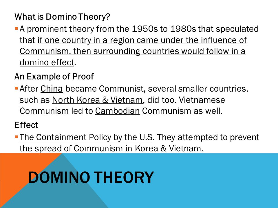 DOMINO THEORY What is Domino Theory?  A prominent theory from the 1950s to 1980s that speculated that if one country in a region came under the influ