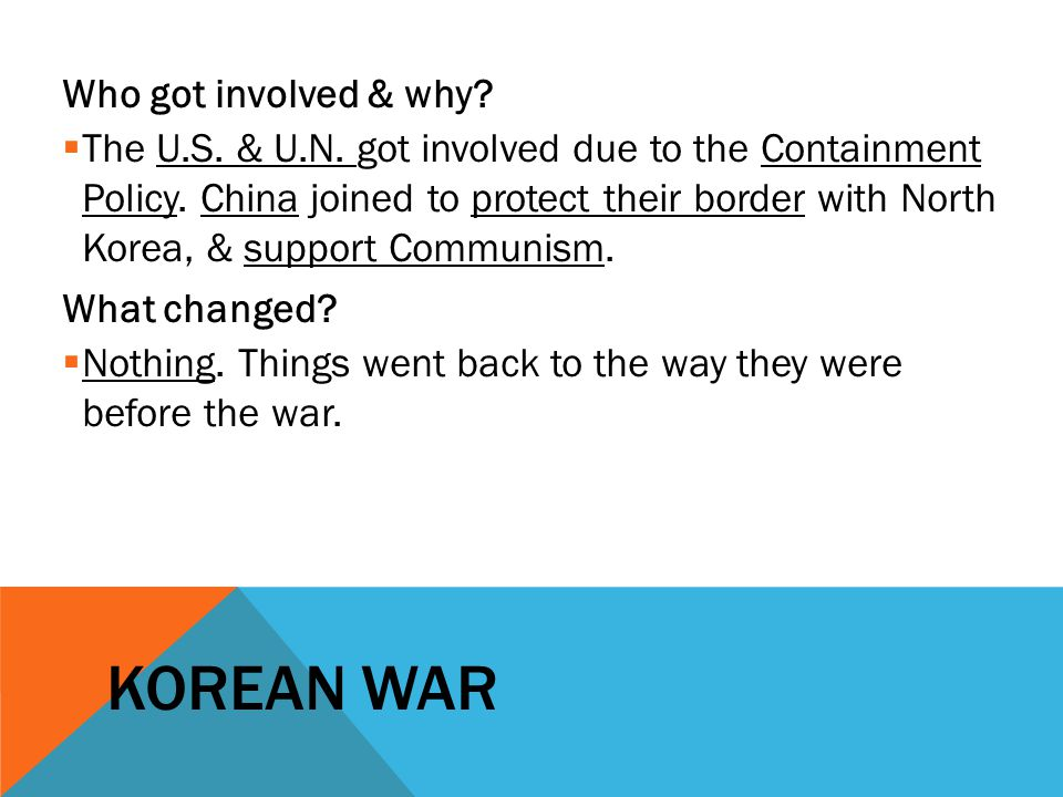KOREAN WAR Who got involved & why?  The U.S. & U.N. got involved due to the Containment Policy. China joined to protect their border with North Korea