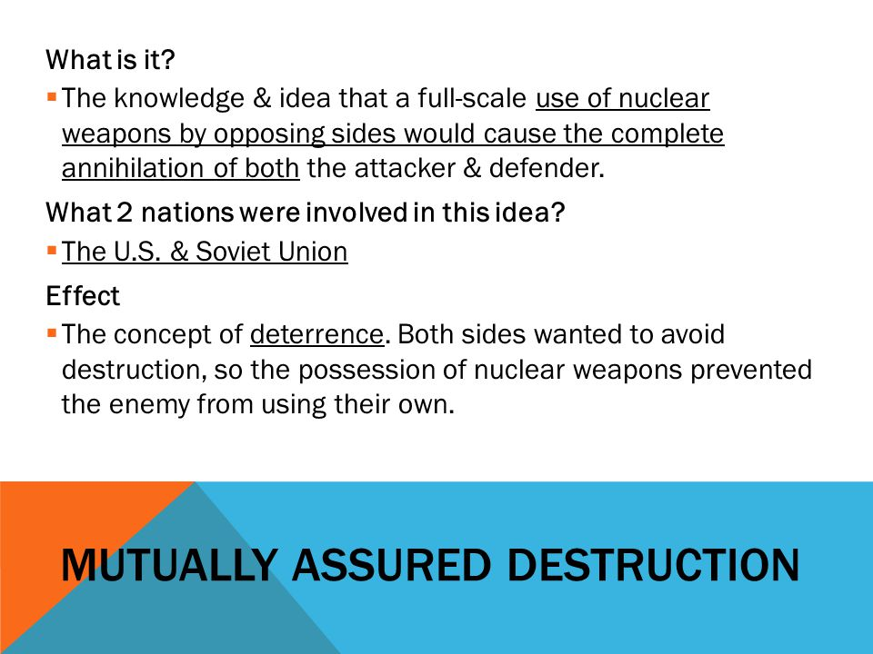 MUTUALLY ASSURED DESTRUCTION What is it?  The knowledge & idea that a full-scale use of nuclear weapons by opposing sides would cause the complete an