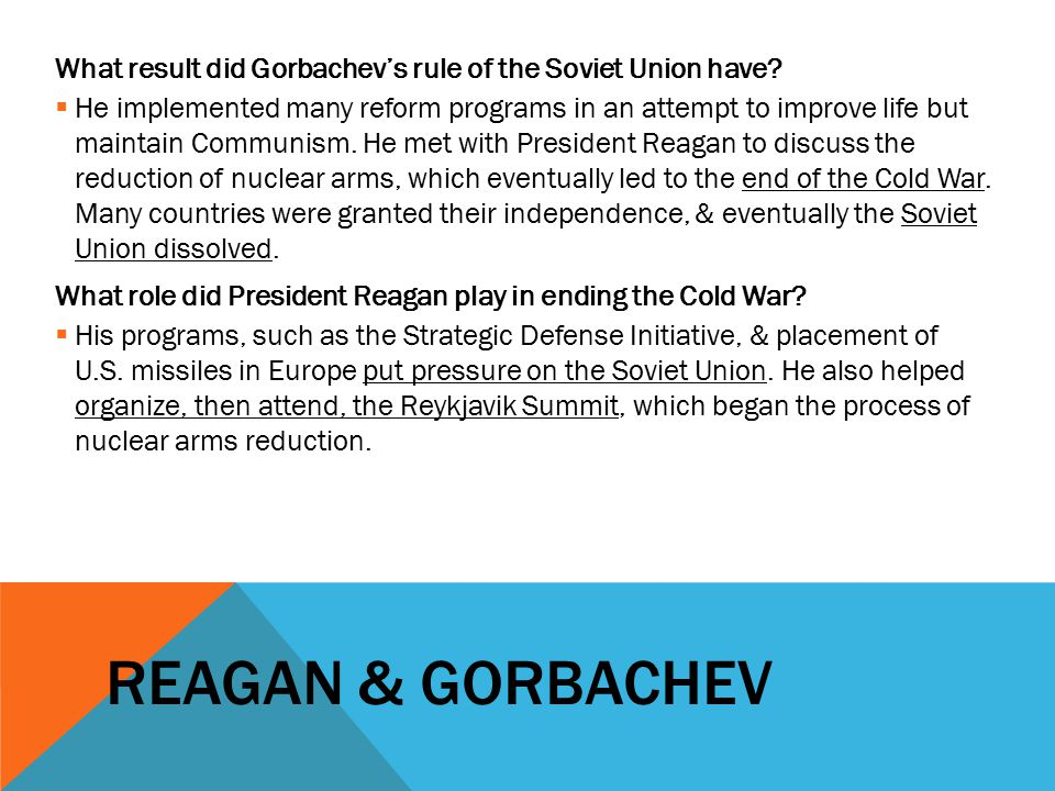 REAGAN & GORBACHEV What result did Gorbachev's rule of the Soviet Union have?  He implemented many reform programs in an attempt to improve life but