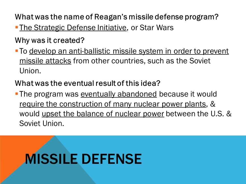 MISSILE DEFENSE What was the name of Reagan's missile defense program?  The Strategic Defense Initiative, or Star Wars Why was it created?  To devel