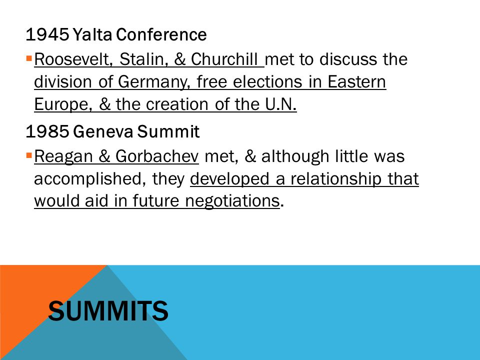 SUMMITS 1945 Yalta Conference  Roosevelt, Stalin, & Churchill met to discuss the division of Germany, free elections in Eastern Europe, & the creation of the U.N.