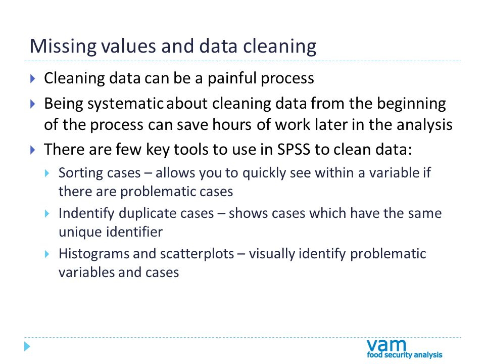 Missing values and data cleaning  Cleaning data can be a painful process  Being systematic about cleaning data from the beginning of the process can save hours of work later in the analysis  There are few key tools to use in SPSS to clean data:  Sorting cases – allows you to quickly see within a variable if there are problematic cases  Indentify duplicate cases – shows cases which have the same unique identifier  Histograms and scatterplots – visually identify problematic variables and cases