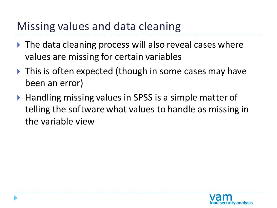 Missing values and data cleaning  The data cleaning process will also reveal cases where values are missing for certain variables  This is often expected (though in some cases may have been an error)  Handling missing values in SPSS is a simple matter of telling the software what values to handle as missing in the variable view