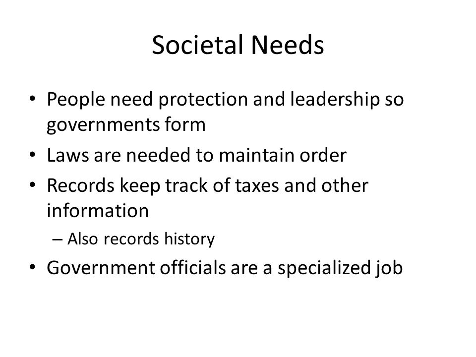 Societal Needs People need protection and leadership so governments form Laws are needed to maintain order Records keep track of taxes and other information – Also records history Government officials are a specialized job