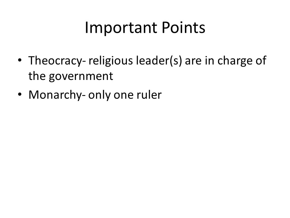Important Points Theocracy- religious leader(s) are in charge of the government Monarchy- only one ruler