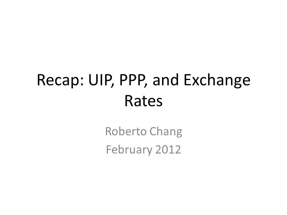 Recap: UIP, PPP, and Exchange Rates Roberto Chang February 2012