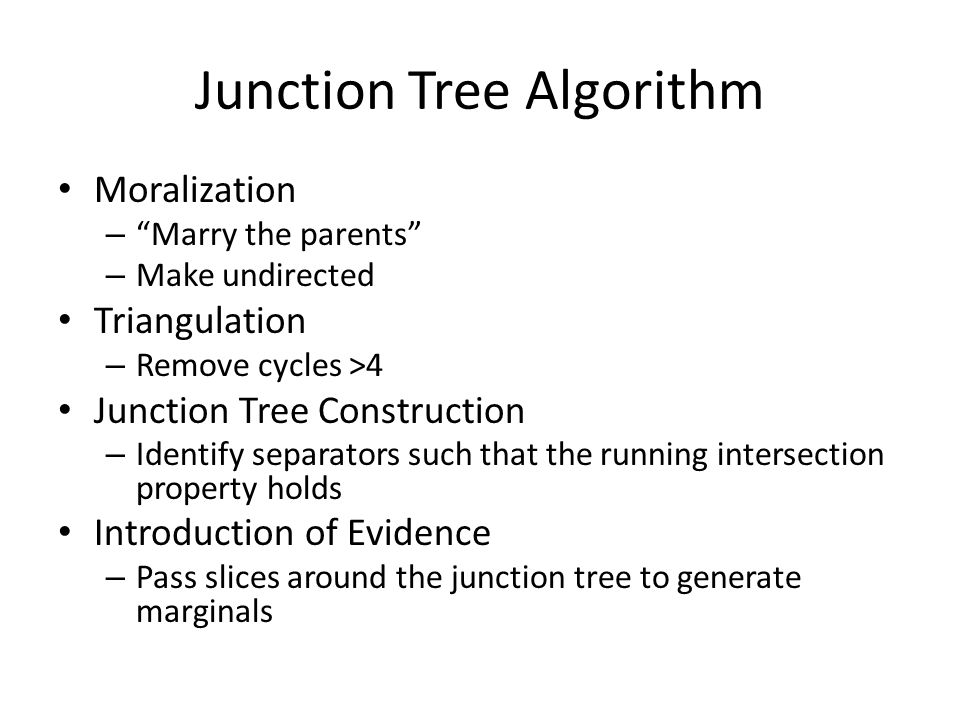 "Junction Tree Algorithm Moralization – ""Marry the parents"" – Make undirected Triangulation – Remove cycles >4 Junction Tree Construction – Identify se"