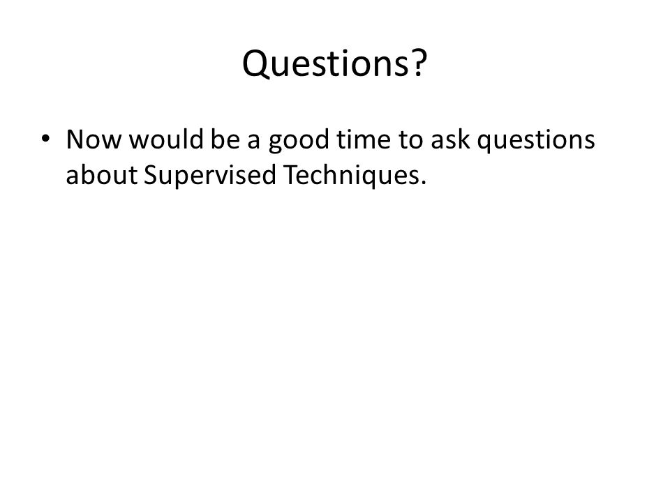 Questions? Now would be a good time to ask questions about Supervised Techniques.