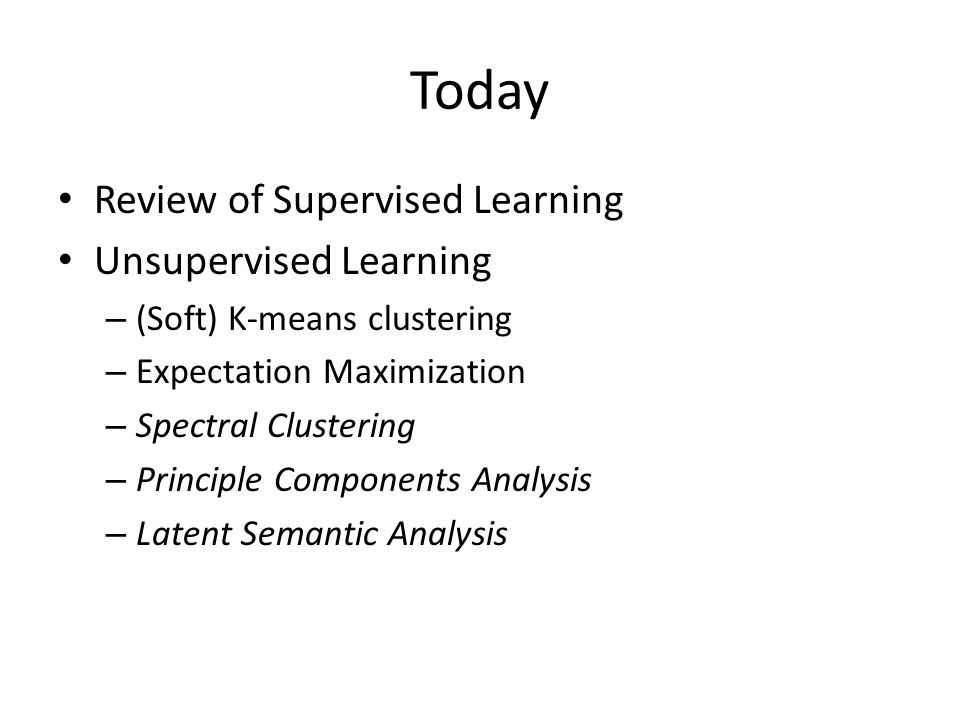 Today Review of Supervised Learning Unsupervised Learning – (Soft) K-means clustering – Expectation Maximization – Spectral Clustering – Principle Com