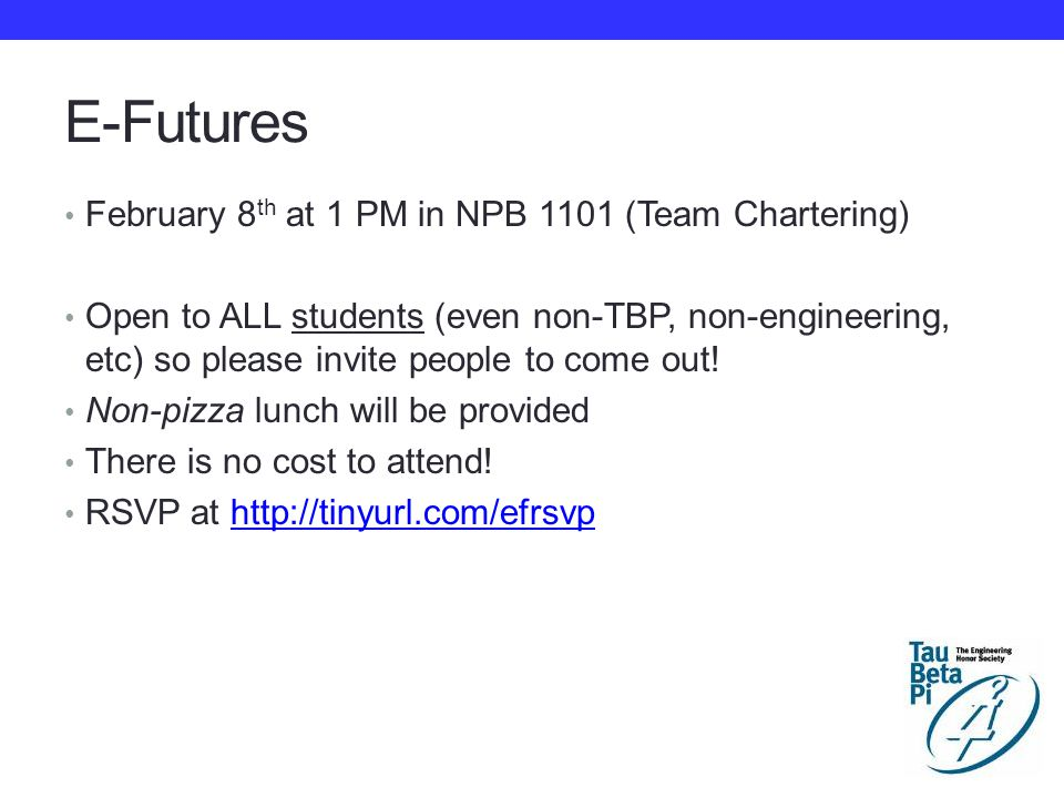 E-Futures February 8 th at 1 PM in NPB 1101 (Team Chartering) Open to ALL students (even non-TBP, non-engineering, etc) so please invite people to come out.