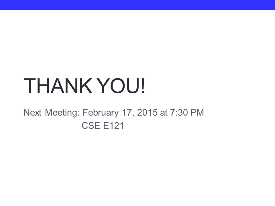 THANK YOU! Next Meeting: February 17, 2015 at 7:30 PM CSE E121