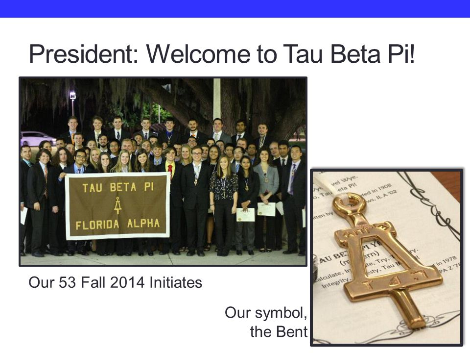 President: Welcome to Tau Beta Pi! Our 53 Fall 2014 Initiates Our symbol, the Bent