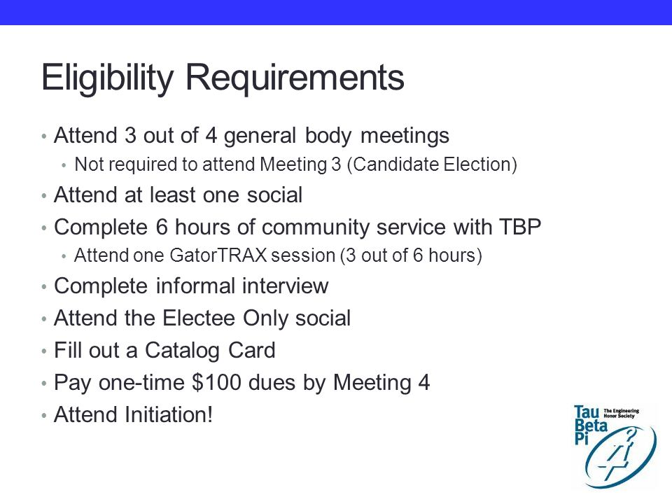 Eligibility Requirements Attend 3 out of 4 general body meetings Not required to attend Meeting 3 (Candidate Election) Attend at least one social Complete 6 hours of community service with TBP Attend one GatorTRAX session (3 out of 6 hours) Complete informal interview Attend the Electee Only social Fill out a Catalog Card Pay one-time $100 dues by Meeting 4 Attend Initiation!