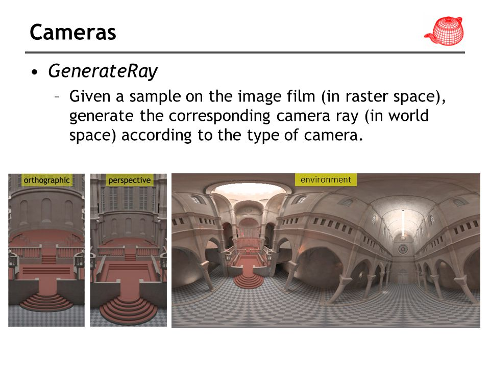 Cameras GenerateRay –Given a sample on the image film (in raster space), generate the corresponding camera ray (in world space) according to the type of camera.