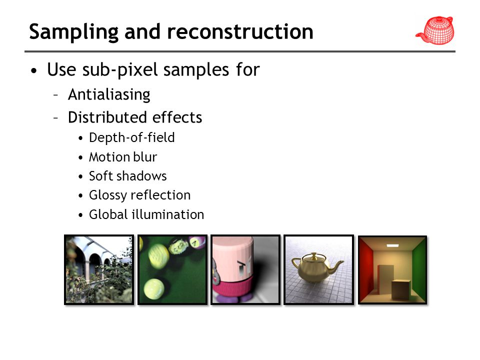 Sampling and reconstruction Use sub-pixel samples for –Antialiasing –Distributed effects Depth-of-field Motion blur Soft shadows Glossy reflection Global illumination