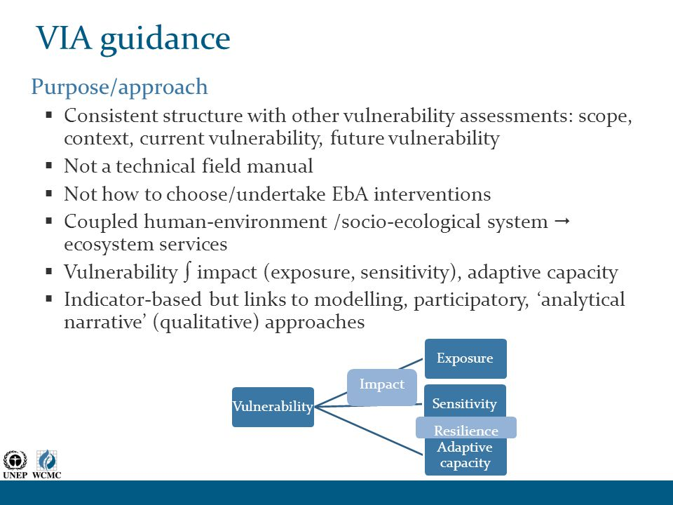 VIA guidance Purpose/approach  Consistent structure with other vulnerability assessments: scope, context, current vulnerability, future vulnerability  Not a technical field manual  Not how to choose/undertake EbA interventions  Coupled human-environment /socio-ecological system  ecosystem services  Vulnerability ∫ impact (exposure, sensitivity), adaptive capacity  Indicator-based but links to modelling, participatory, 'analytical narrative' (qualitative) approaches VulnerabilityExposureSensitivity Adaptive capacity Impact Resilience