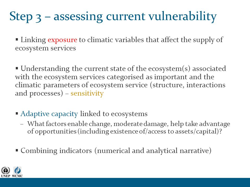 Step 3 – assessing current vulnerability  Linking exposure to climatic variables that affect the supply of ecosystem services  Understanding the current state of the ecosystem(s) associated with the ecosystem services categorised as important and the climatic parameters of ecosystem service (structure, interactions and processes) – sensitivity  Adaptive capacity linked to ecosystems –What factors enable change, moderate damage, help take advantage of opportunities (including existence of/access to assets/capital).