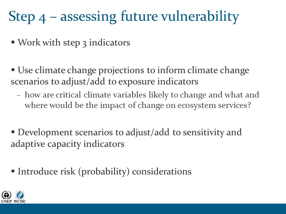 Step 4 – assessing future vulnerability  Work with step 3 indicators  Use climate change projections to inform climate change scenarios to adjust/add to exposure indicators –how are critical climate variables likely to change and what and where would be the impact of change on ecosystem services.