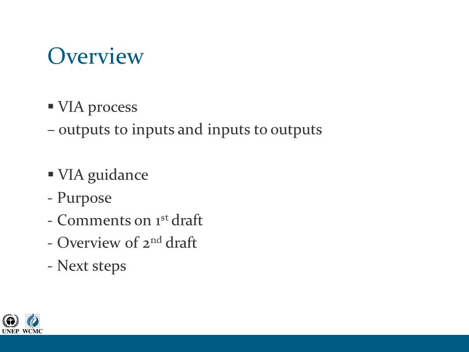 Overview  VIA process – outputs to inputs and inputs to outputs  VIA guidance - Purpose - Comments on 1 st draft - Overview of 2 nd draft - Next ste