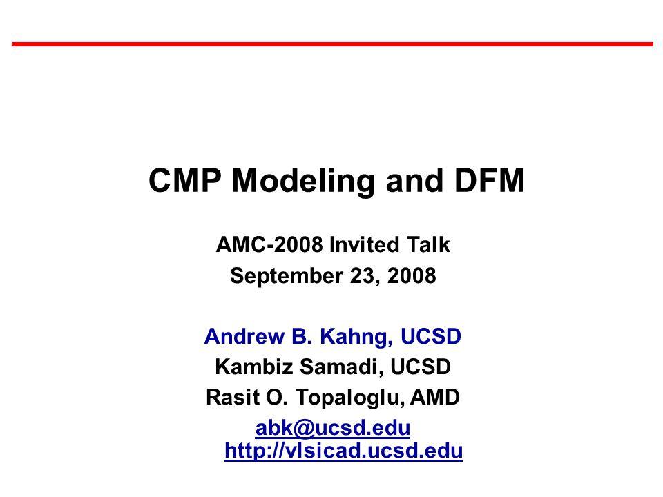 AMC-2008 Invited Talk September 23, 2008 Andrew B. Kahng, UCSD Kambiz Samadi, UCSD Rasit O. Topaloglu, AMD abk@ucsd.edu http://vlsicad.ucsd.edu CMP Mo
