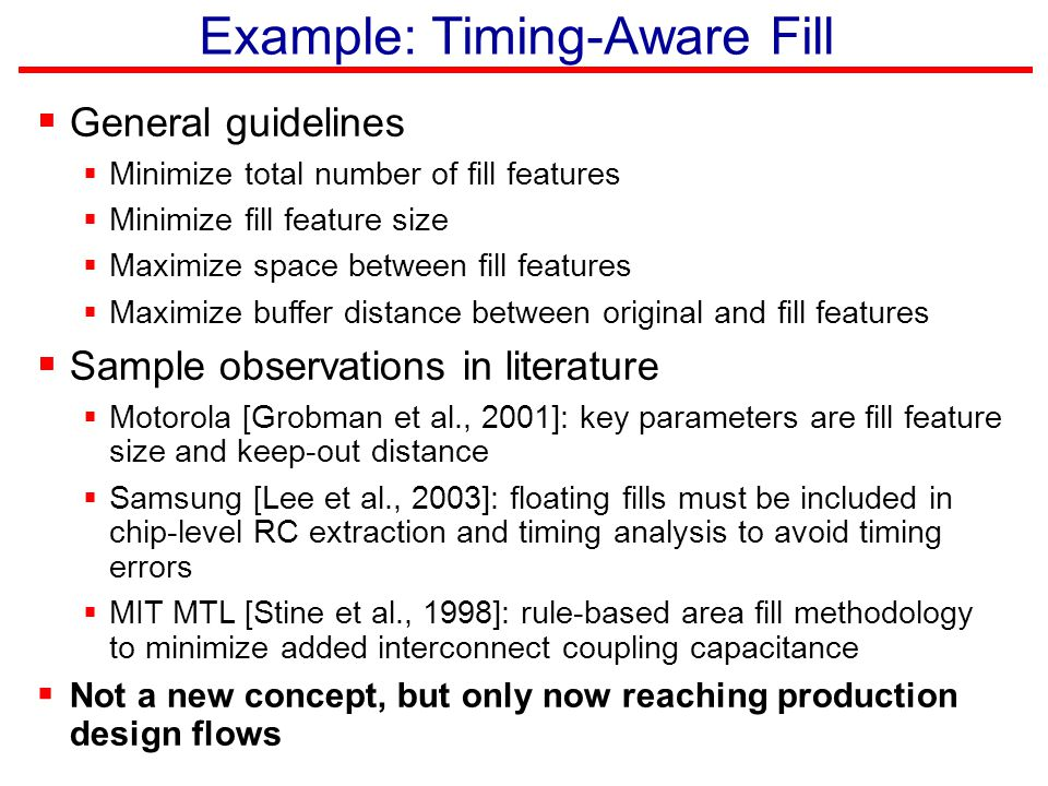 Example: Timing-Aware Fill  General guidelines  Minimize total number of fill features  Minimize fill feature size  Maximize space between fill fe