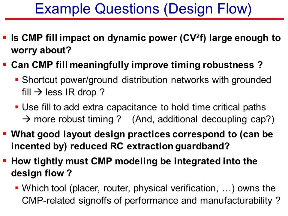 Example Questions (Design Flow)  Is CMP fill impact on dynamic power (CV 2 f) large enough to worry about?  Can CMP fill meaningfully improve timing