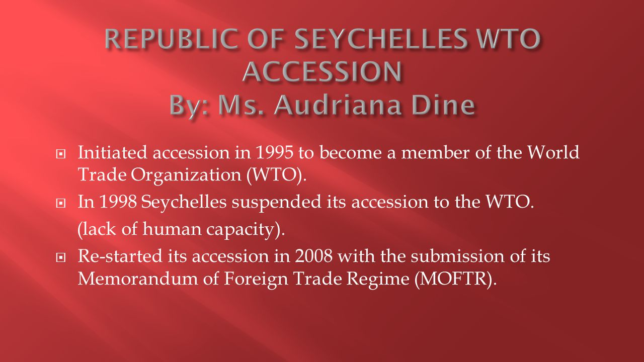  Initiated accession in 1995 to become a member of the World Trade Organization (WTO).  In 1998 Seychelles suspended its accession to the WTO. (lack