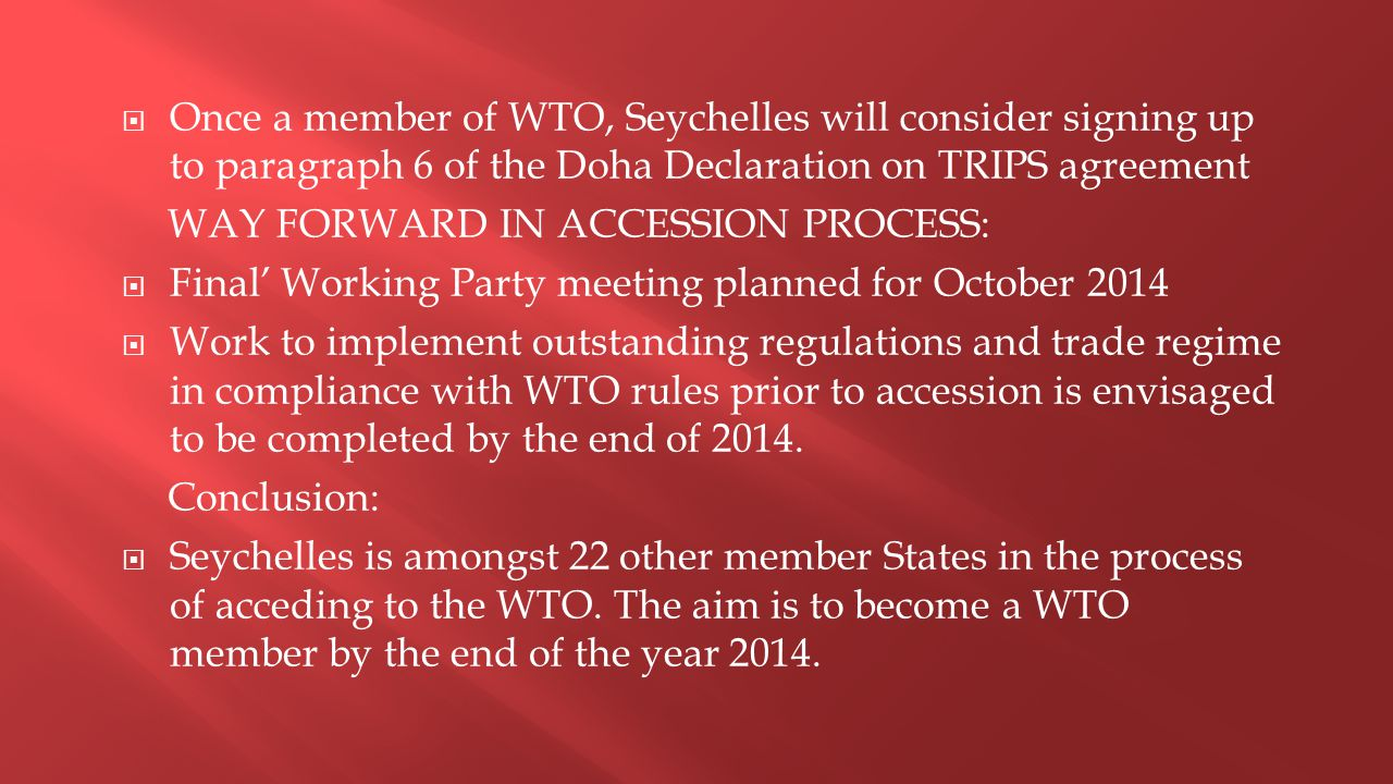  Once a member of WTO, Seychelles will consider signing up to paragraph 6 of the Doha Declaration on TRIPS agreement WAY FORWARD IN ACCESSION PROCESS:  Final' Working Party meeting planned for October 2014  Work to implement outstanding regulations and trade regime in compliance with WTO rules prior to accession is envisaged to be completed by the end of 2014.