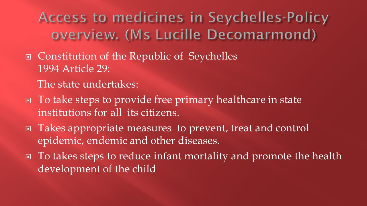  Constitution of the Republic of Seychelles 1994 Article 29: The state undertakes:  To take steps to provide free primary healthcare in state institutions for all its citizens.