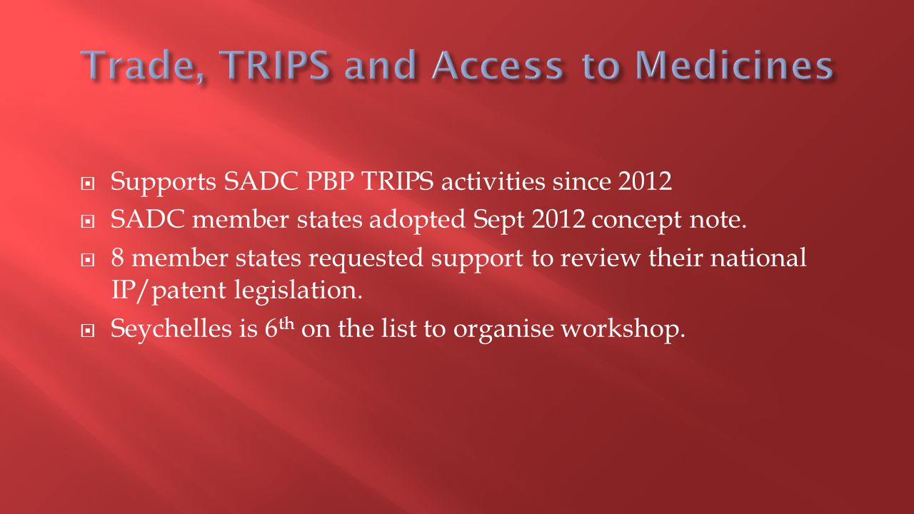  Supports SADC PBP TRIPS activities since 2012  SADC member states adopted Sept 2012 concept note.  8 member states requested support to review the
