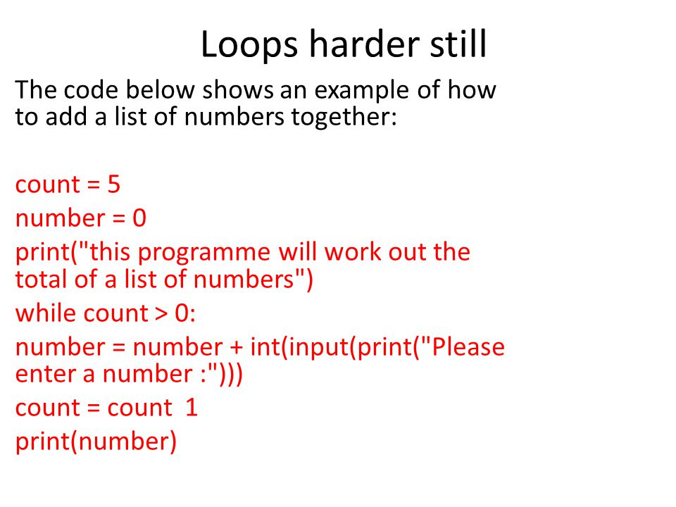 Loops harder still The code below shows an example of how to add a list of numbers together: count = 5 number = 0 print( this programme will work out the total of a list of numbers ) while count > 0: number = number + int(input(print( Please enter a number : ))) count = count  1 print(number)