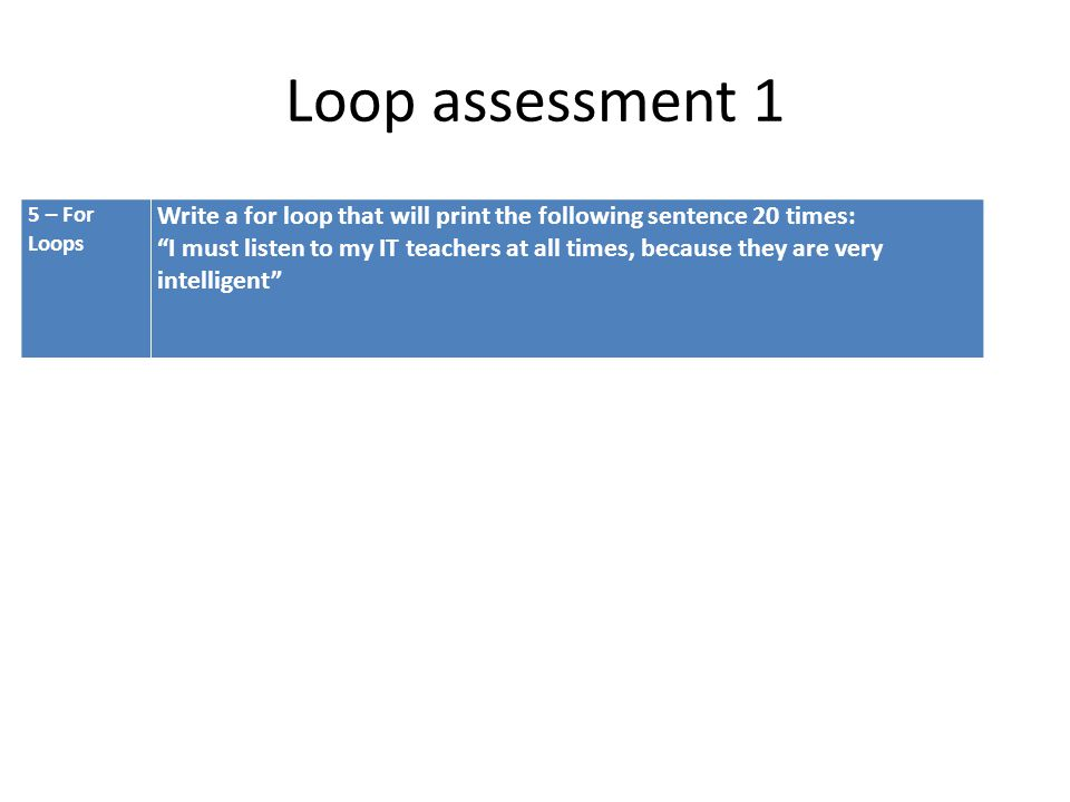 Loop assessment 1 5 – For Loops Write a for loop that will print the following sentence 20 times: I must listen to my IT teachers at all times, because they are very intelligent
