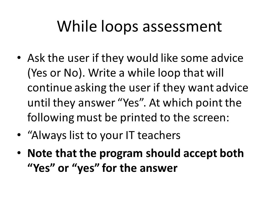 While loops assessment Ask the user if they would like some advice (Yes or No).