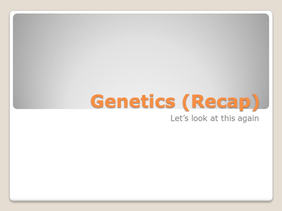 Genetics (Recap) Let's look at this again