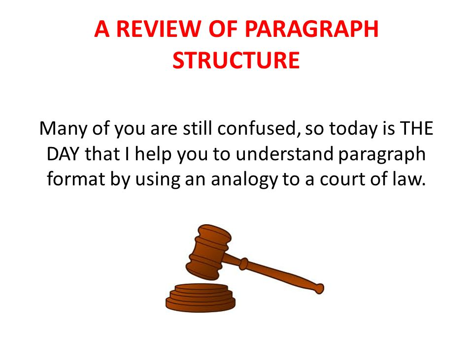 A REVIEW OF PARAGRAPH STRUCTURE Many of you are still confused, so today is THE DAY that I help you to understand paragraph format by using an analogy to a court of law.