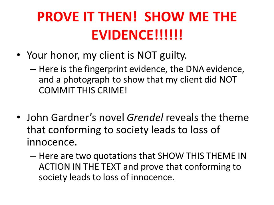 PROVE IT THEN. SHOW ME THE EVIDENCE!!!!!. Your honor, my client is NOT guilty.