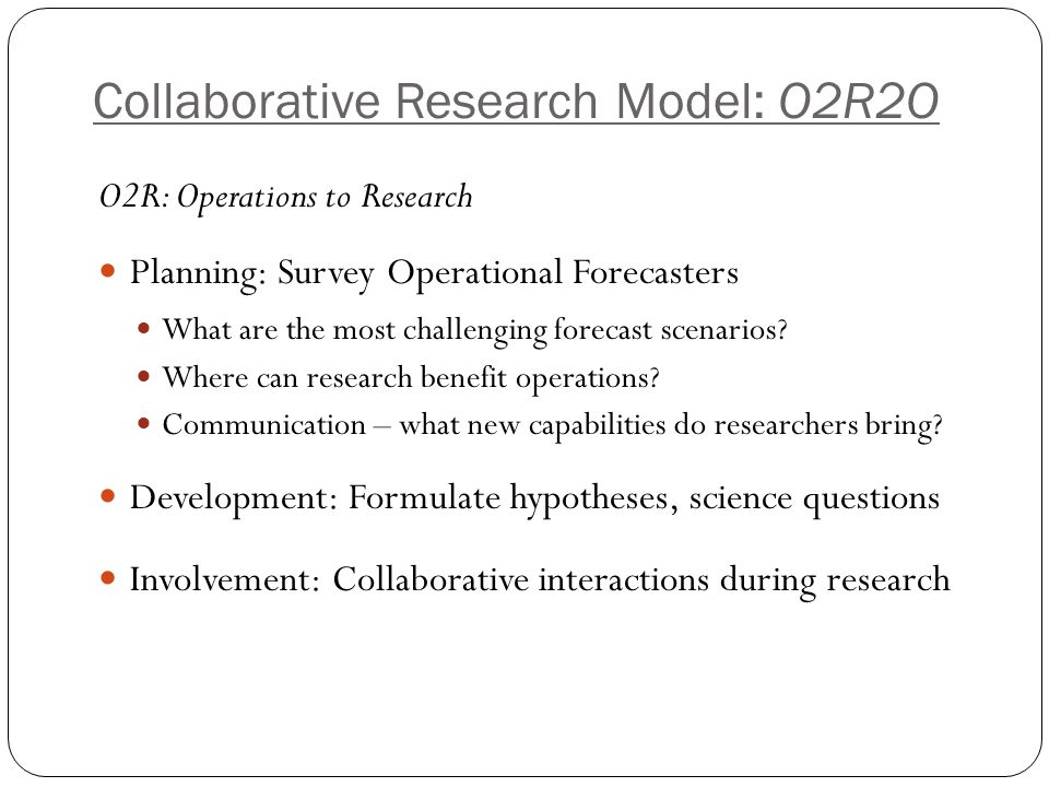 Collaborative Research Model: O2R2O R2O: Research to Operations Step 1 – Discover & Share (only the beginning) A paper is not the end product: rather it is only the beginning Step 2 – Demonstrate added value (so what.