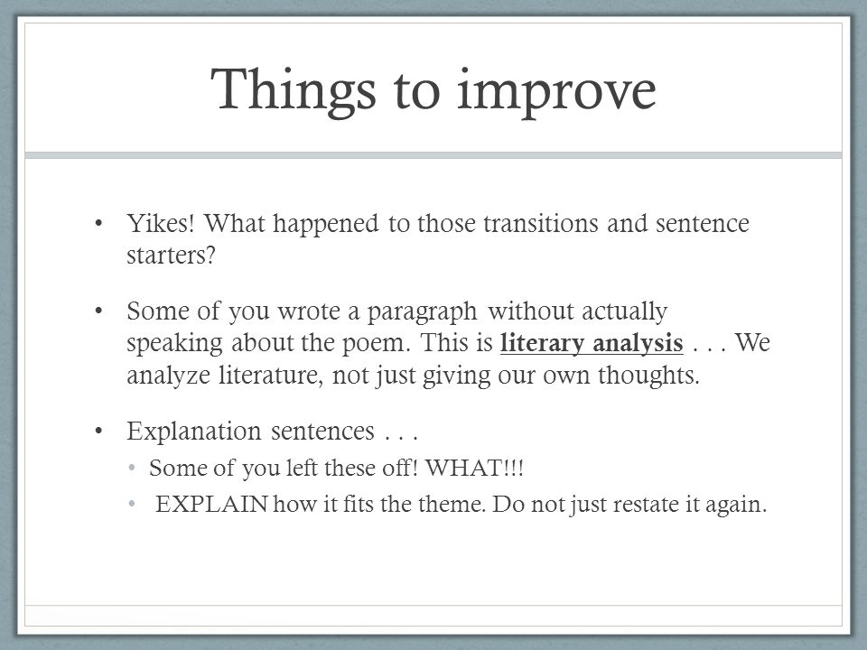 Things to improve Yikes! What happened to those transitions and sentence starters? Some of you wrote a paragraph without actually speaking about the p