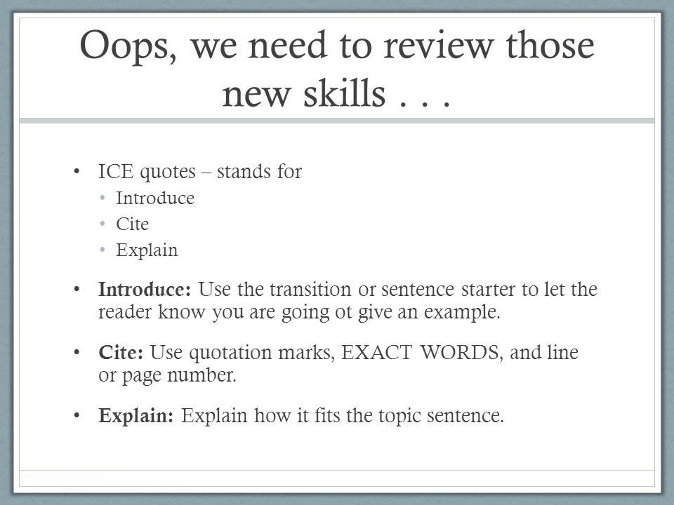 Oops, we need to review those new skills... ICE quotes – stands for Introduce Cite Explain Introduce: Use the transition or sentence starter to let th