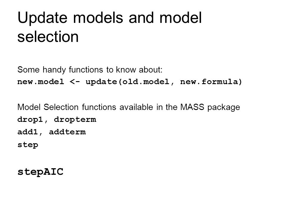 Update models and model selection Some handy functions to know about: new.model <- update(old.model, new.formula) Model Selection functions available