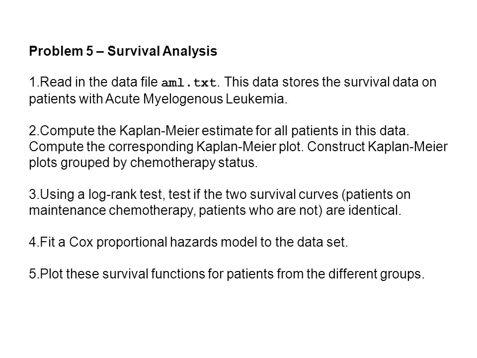Problem 5 – Survival Analysis 1.Read in the data file aml.txt.