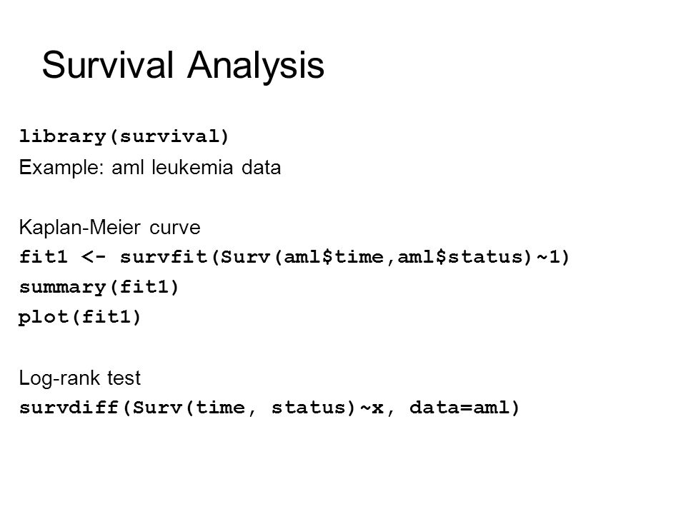 Survival Analysis library(survival) Example: aml leukemia data Kaplan-Meier curve fit1 <- survfit(Surv(aml$time,aml$status)~1) summary(fit1) plot(fit1) Log-rank test survdiff(Surv(time, status)~x, data=aml)