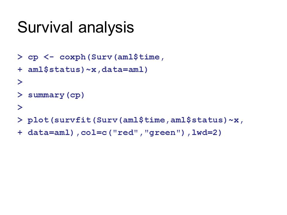 Survival analysis > cp <- coxph(Surv(aml$time, + aml$status)~x,data=aml) > > summary(cp) > > plot(survfit(Surv(aml$time,aml$status)~x, + data=aml),col=c( red , green ),lwd=2)