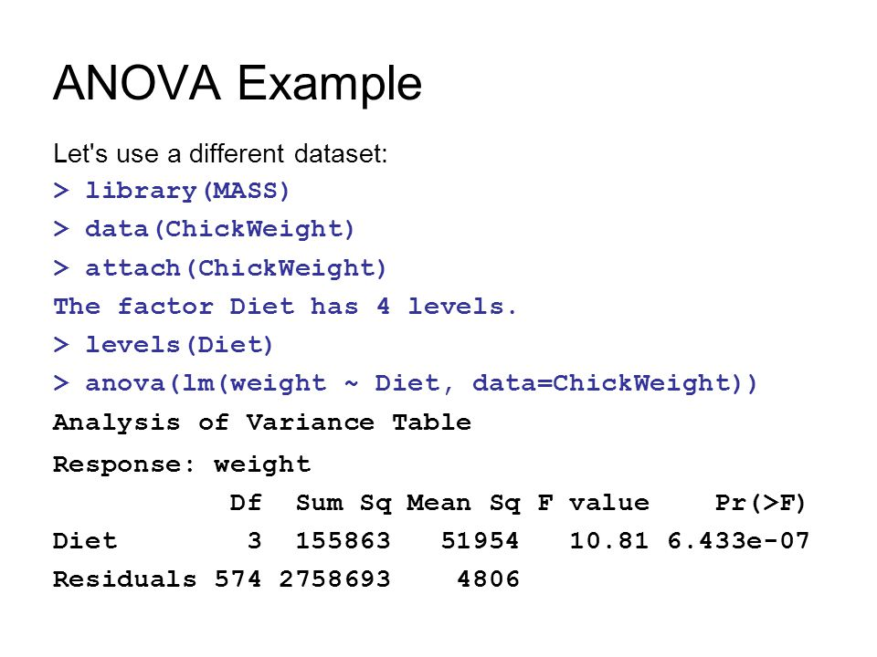 ANOVA Example Let's use a different dataset: > library(MASS) > data(ChickWeight) > attach(ChickWeight) The factor Diet has 4 levels. > levels(Diet) >