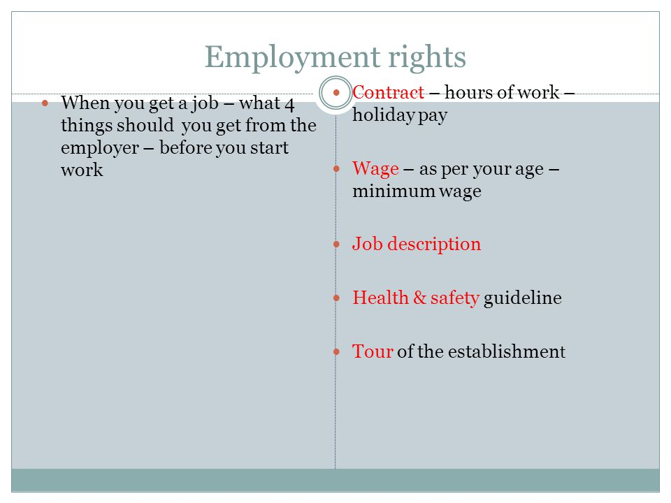 Employment rights When you get a job – what 4 things should you get from the employer – before you start work Contract – hours of work – holiday pay Wage – as per your age – minimum wage Job description Health & safety guideline Tour of the establishmen t