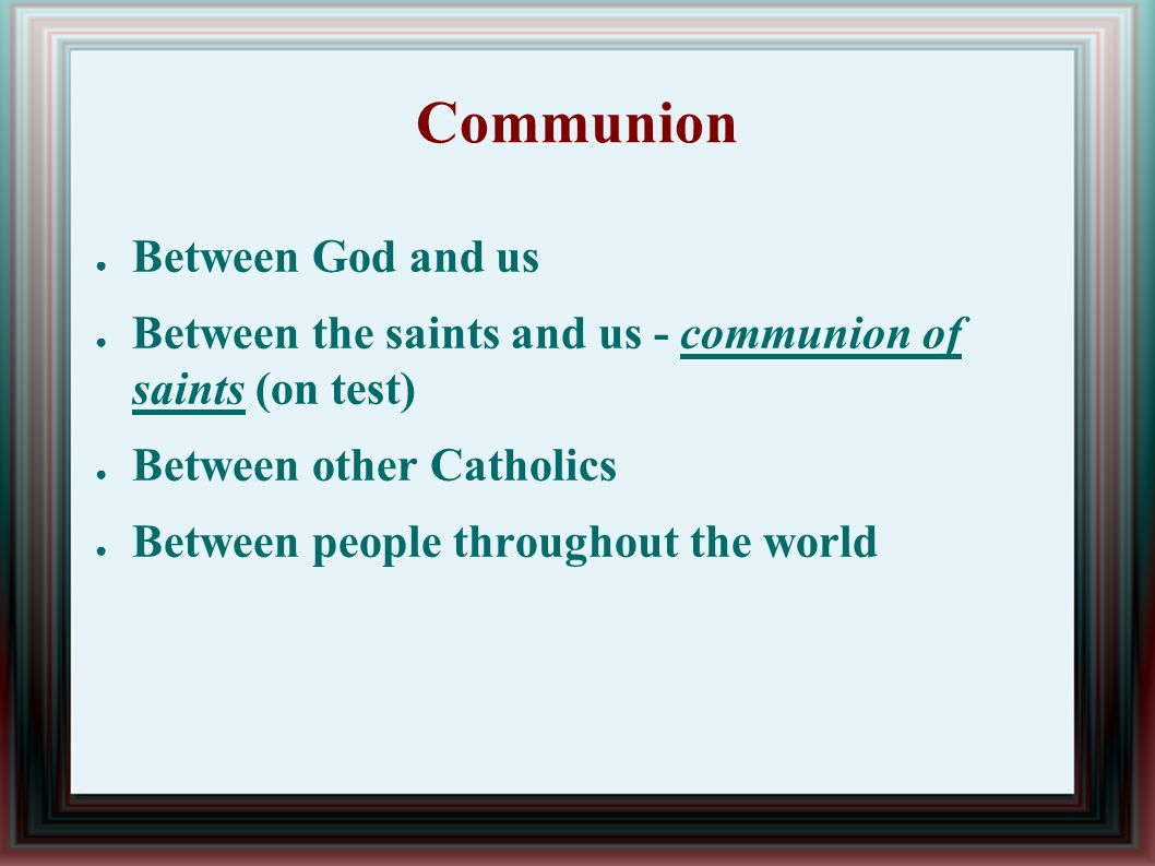 Communion ● Between God and us ● Between the saints and us - communion of saints (on test) ● Between other Catholics ● Between people throughout the world