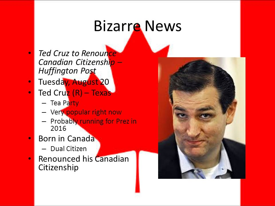 Bizarre News Ted Cruz to Renounce Canadian Citizenship – Huffington Post Tuesday, August 20 Ted Cruz (R) – Texas – Tea Party – Very popular right now