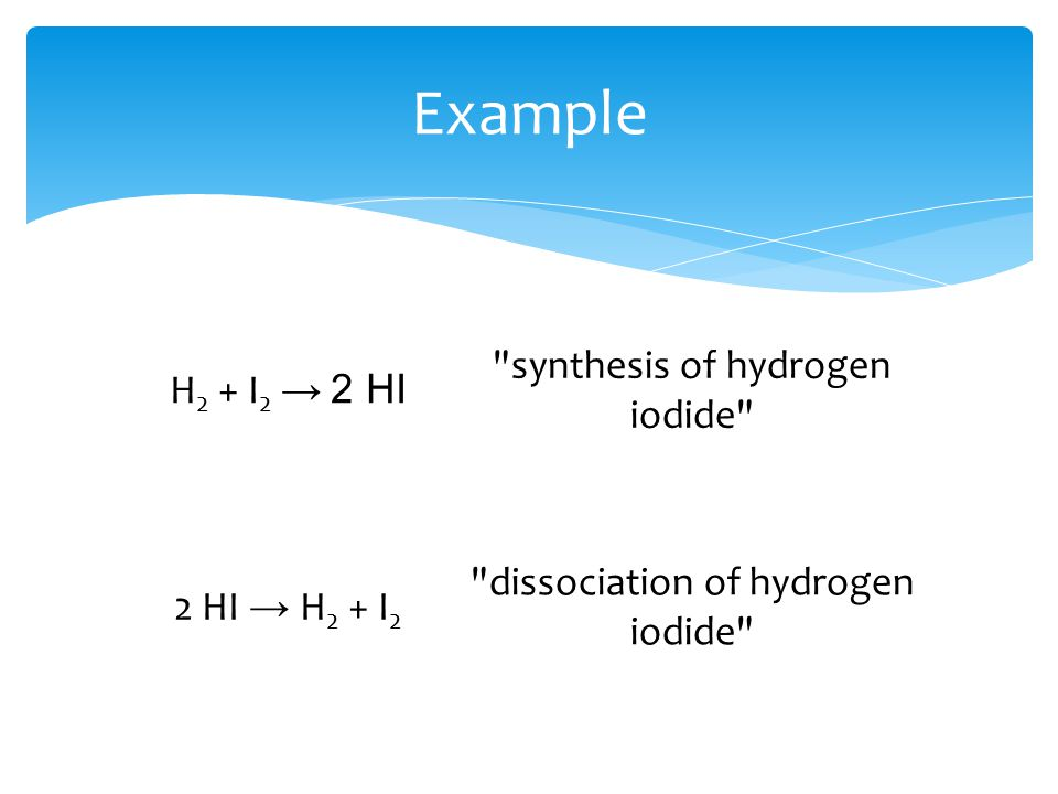 H 2 + I 2 → 2 HI synthesis of hydrogen iodide 2 HI → H 2 + I 2 dissociation of hydrogen iodide Example
